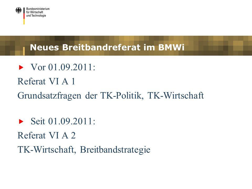 Neues Breitbandreferat im BMWi Vor 01.09.2011: Referat VI A 1 Grundsatzfragen der TK-Politik, TK-Wirtschaft Seit 01.09.2011: Referat VI A 2 TK-Wirtsch