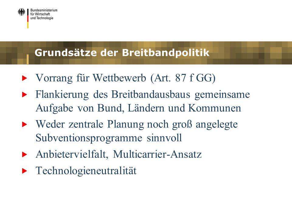 Grundsätze der Breitbandpolitik Vorrang für Wettbewerb (Art. 87 f GG) Flankierung des Breitbandausbaus gemeinsame Aufgabe von Bund, Ländern und Kommun