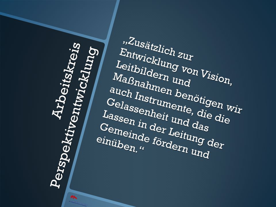 Arbeitskreis Perspektiventwicklung Zusätzlich zur Entwicklung von Vision, Leitbildern und Maßnahmen benötigen wir auch Instrumente, die die Gelassenhe