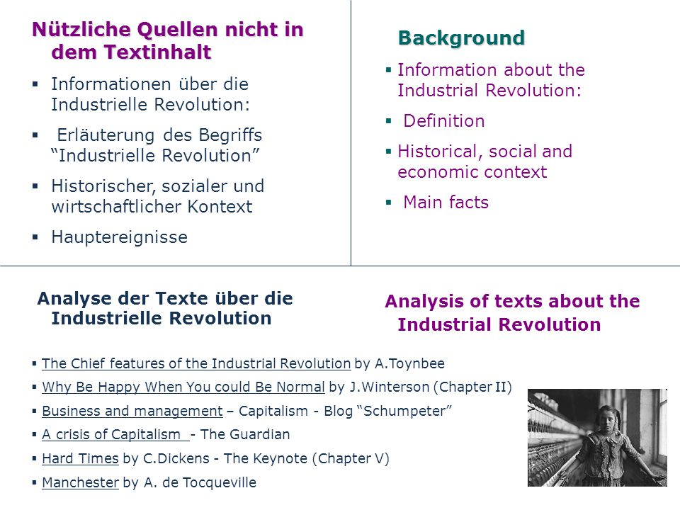 Nützliche Quellen nicht in dem Textinhalt Informationen über die Industrielle Revolution: Erläuterung des Begriffs Industrielle Revolution Historischer, sozialer und wirtschaftlicher Kontext Hauptereignisse Analyse der Texte über die Industrielle RevolutionBackground Information about the Industrial Revolution: Definition Historical, social and economic context Main facts Analysis of texts about the Industrial Revolution The Chief features of the Industrial Revolution by A.Toynbee Why Be Happy When You could Be Normal by J.Winterson (Chapter II) Business and management – Capitalism - Blog Schumpeter A crisis of Capitalism - The Guardian Hard Times by C.Dickens - The Keynote (Chapter V) Manchester by A.
