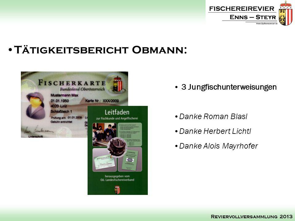 3 Jungfischunterweisungen Danke Roman Blasl Danke Herbert Lichtl Danke Alois Mayrhofer Tätigkeitsbericht Obmann: Reviervollversammlung 2013
