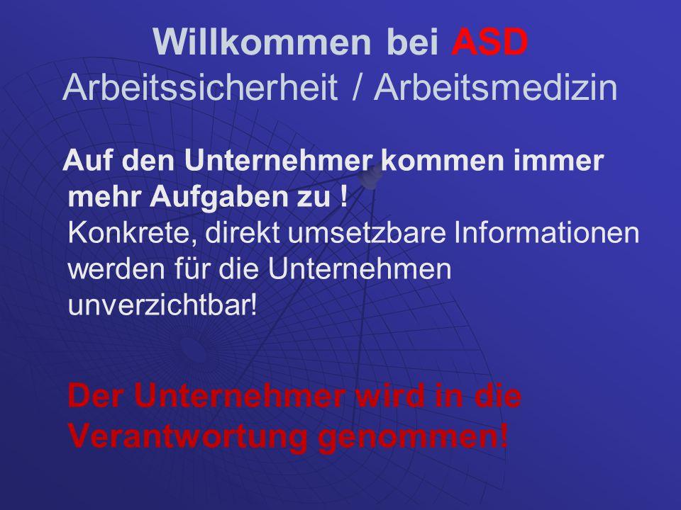 Willkommen bei ASD Arbeitssicherheit / Arbeitsmedizin Auf den Unternehmer kommen immer mehr Aufgaben zu ! Konkrete, direkt umsetzbare Informationen we