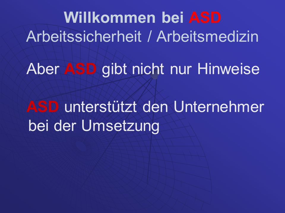 Willkommen bei ASD Arbeitssicherheit / Arbeitsmedizin Aber ASD gibt nicht nur Hinweise ASD unterstützt den Unternehmer bei der Umsetzung