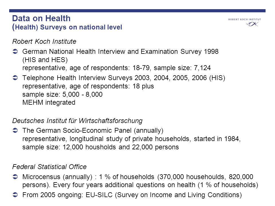 Data on Health ( Health) Surveys on national level Robert Koch Institute German National Health Interview and Examination Survey 1998 (HIS and HES) representative, age of respondents: 18-79, sample size: 7,124 Telephone Health Interview Surveys 2003, 2004, 2005, 2006 (HIS) representative, age of respondents: 18 plus sample size: 5,000 - 8,000 MEHM integrated Deutsches Institut für Wirtschaftsforschung The German Socio-Economic Panel (annually) representative, longitudinal study of private households, started in 1984, sample size: 12,000 housholds and 22,000 persons Federal Statistical Office Microcensus (annually) : 1 % of households (370,000 househoulds, 820,000 persons).