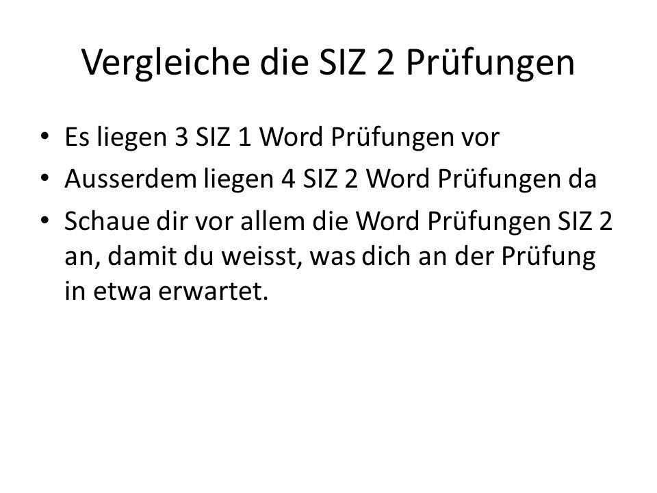 Vergleiche die SIZ 2 Prüfungen Es liegen 3 SIZ 1 Word Prüfungen vor Ausserdem liegen 4 SIZ 2 Word Prüfungen da Schaue dir vor allem die Word Prüfungen SIZ 2 an, damit du weisst, was dich an der Prüfung in etwa erwartet.