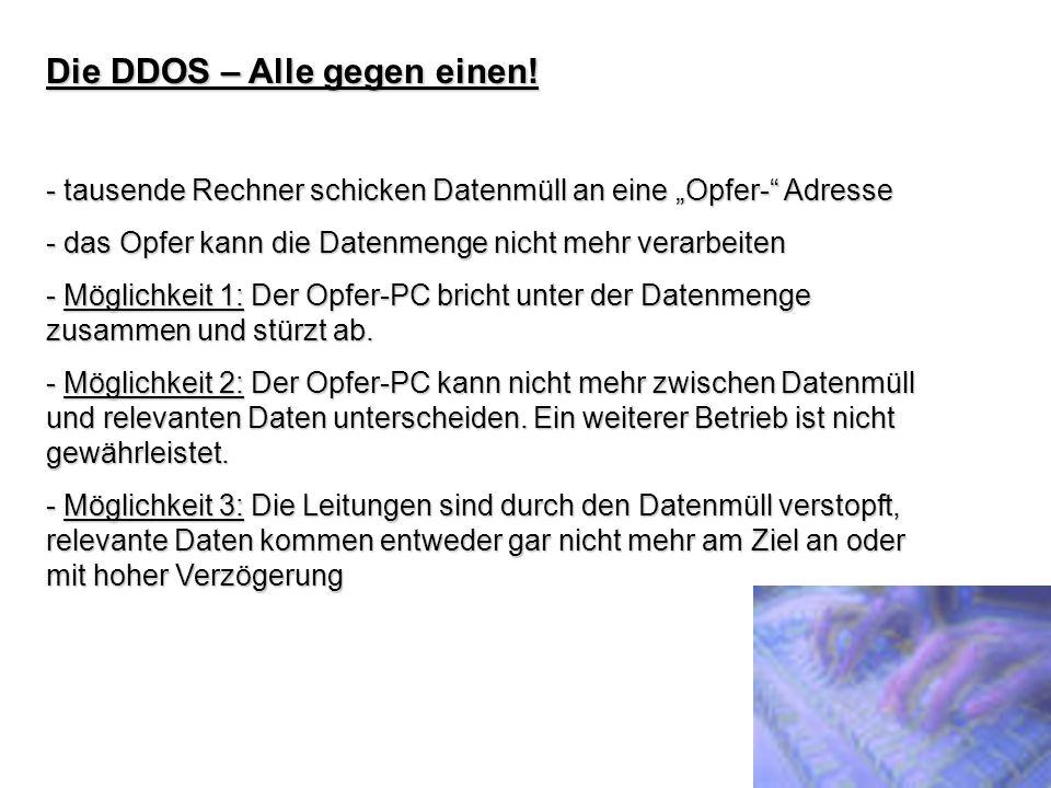 Die DDOS – Alle gegen einen! - tausende Rechner schicken Datenmüll an eine Opfer- Adresse - das Opfer kann die Datenmenge nicht mehr verarbeiten - Mög