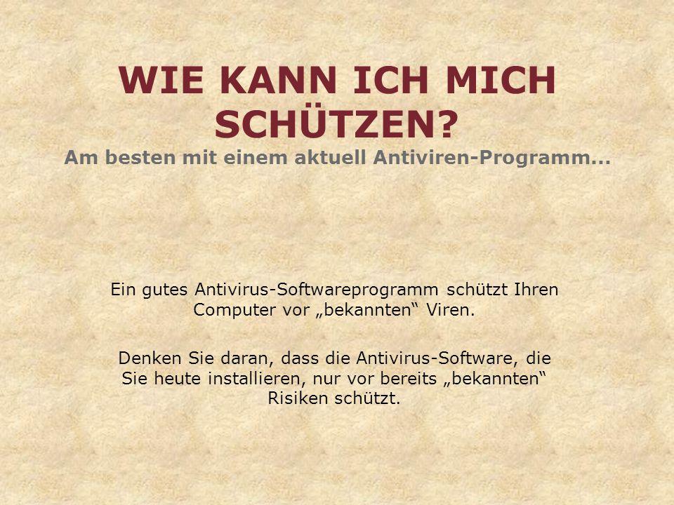 WIE KANN ICH MICH SCHÜTZEN? Am besten mit einem aktuell Antiviren-Programm... Ein gutes Antivirus-Softwareprogramm schützt Ihren Computer vor bekannte