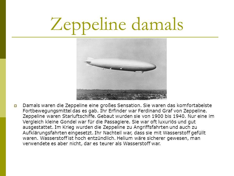 Zeppeline damals Damals waren die Zeppeline eine großes Sensation. Sie waren das komfortabelste Fortbewegungsmittel das es gab. Ihr Erfinder war Ferdi
