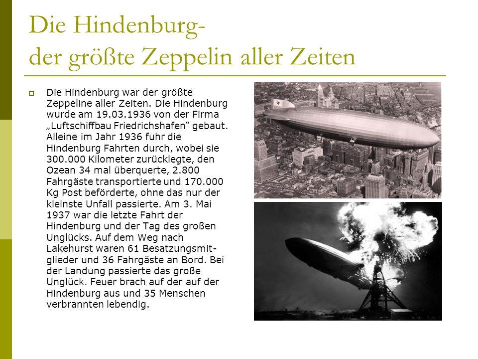 Die Hindenburg- der größte Zeppelin aller Zeiten Die Hindenburg war der größte Zeppeline aller Zeiten. Die Hindenburg wurde am 19.03.1936 von der Firm