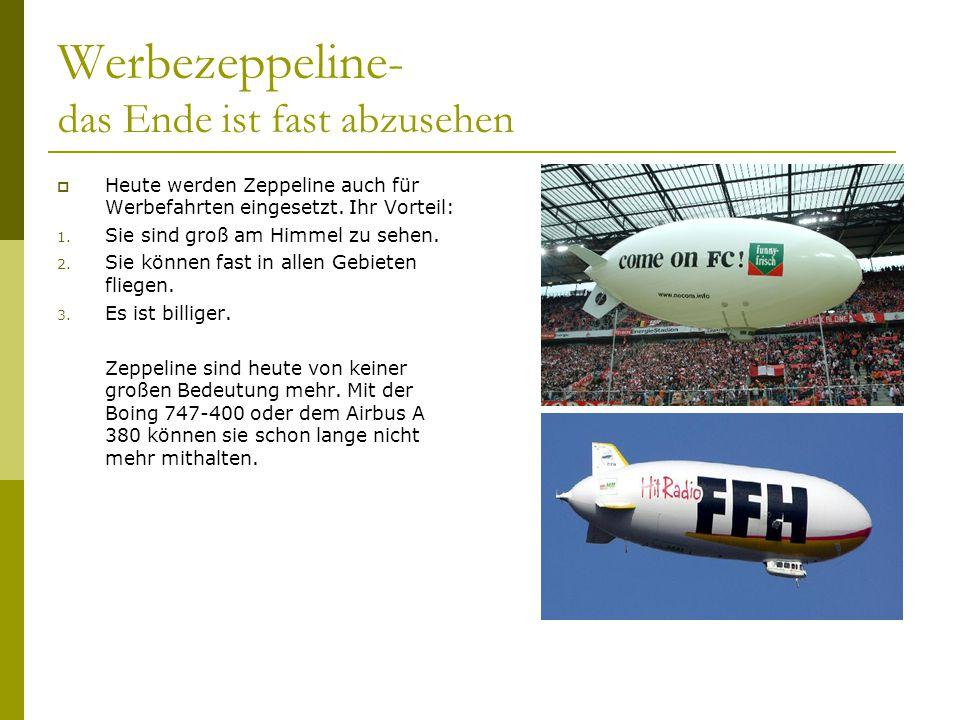 Werbezeppeline- das Ende ist fast abzusehen Heute werden Zeppeline auch für Werbefahrten eingesetzt. Ihr Vorteil: 1. Sie sind groß am Himmel zu sehen.