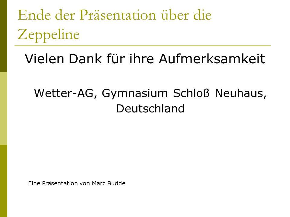 Ende der Präsentation über die Zeppeline Vielen Dank für ihre Aufmerksamkeit Wetter-AG, Gymnasium Schloß Neuhaus, Deutschland Eine Präsentation von Ma