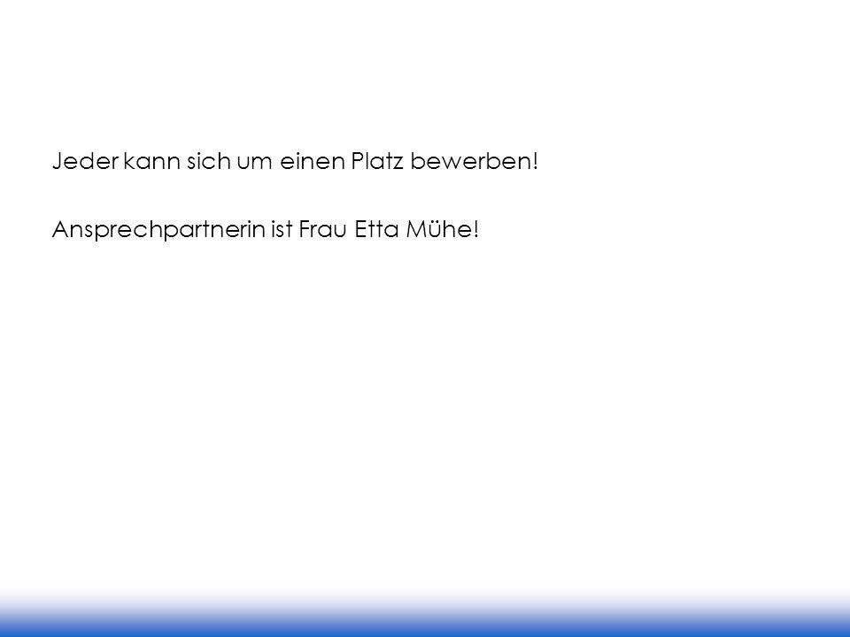 Jeder kann sich um einen Platz bewerben! Ansprechpartnerin ist Frau Etta Mühe!