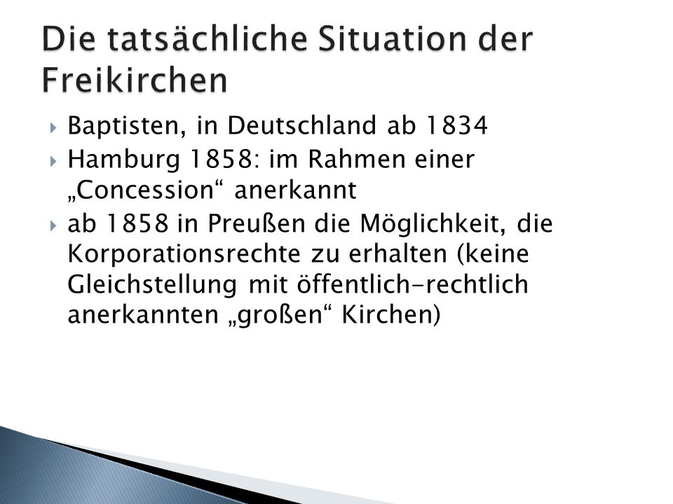 Baptisten, in Deutschland ab 1834 Hamburg 1858: im Rahmen einer Concession anerkannt ab 1858 in Preußen die Möglichkeit, die Korporationsrechte zu erhalten (keine Gleichstellung mit öffentlich-rechtlich anerkannten großen Kirchen)