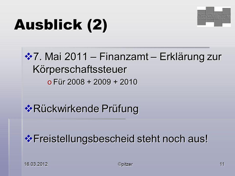 16.03.2012©pitzer11 Ausblick (2) 7. Mai 2011 – Finanzamt – Erklärung zur Körperschaftssteuer 7.