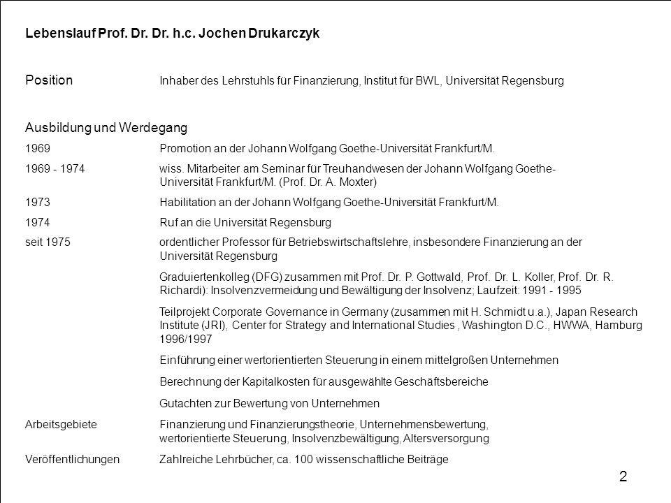 Lebenslauf Prof. Dr. Dr. h.c. Jochen Drukarczyk Position Inhaber des Lehrstuhls für Finanzierung, Institut für BWL, Universität Regensburg Ausbildung