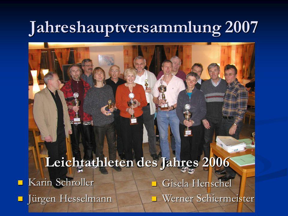 Jahreshauptversammlung 2007 Karin Schroller Jürgen Hesselmann Gisela Henschel Gisela Henschel Werner Schiermeister Werner Schiermeister Leichtathleten des Jahres 2006