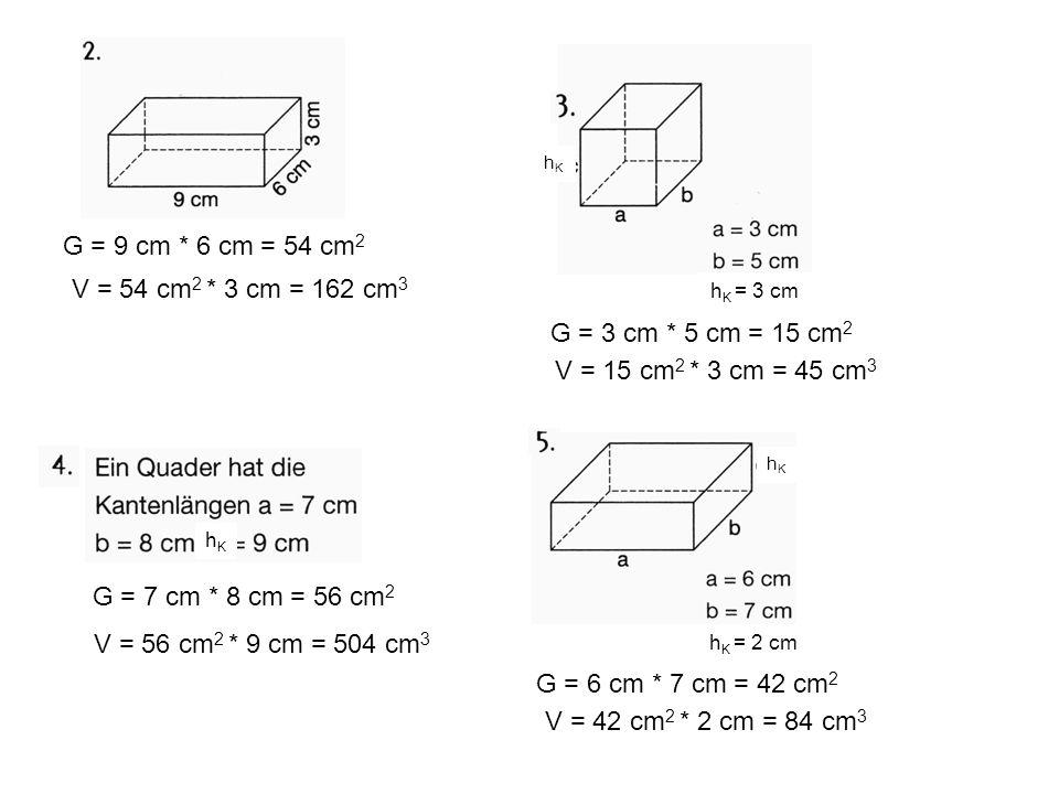 G = 9 cm * 6 cm = 54 cm 2 G = 6 cm * 7 cm = 42 cm 2 G = 7 cm * 8 cm = 56 cm 2 G = 3 cm * 5 cm = 15 cm 2 h K = 3 cm hKhK hKhK h K = 2 cm hKhK V = 54 cm