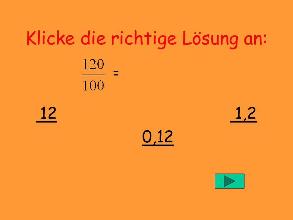 Klicke die richtige Lösung an: = 12,34 0,1234 1,234