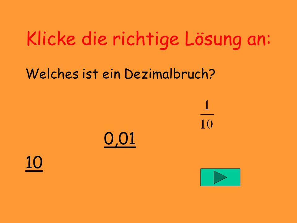 Quiz Dezimalbrüche Klicke jeweils die richtige Lösung an. Mit dem Pfeil kommst du zurück zur Aufgabe. Mit dem Pfeil zur nächsten Aufgabe. Und hier geh