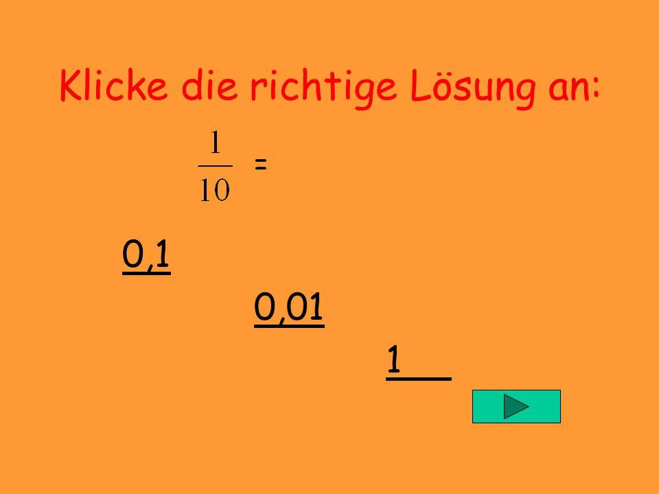 Klicke die richtige Lösung an: = 0,1 0,01 1