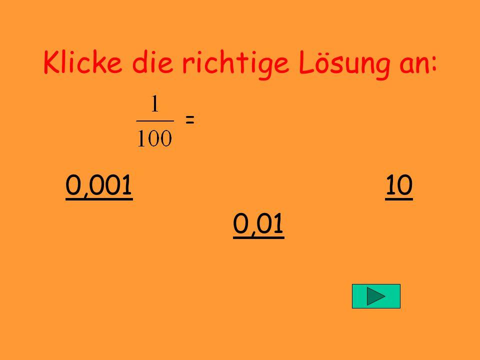 Klicke die richtige Lösung an: = 0,001 10 0,00110 0,01