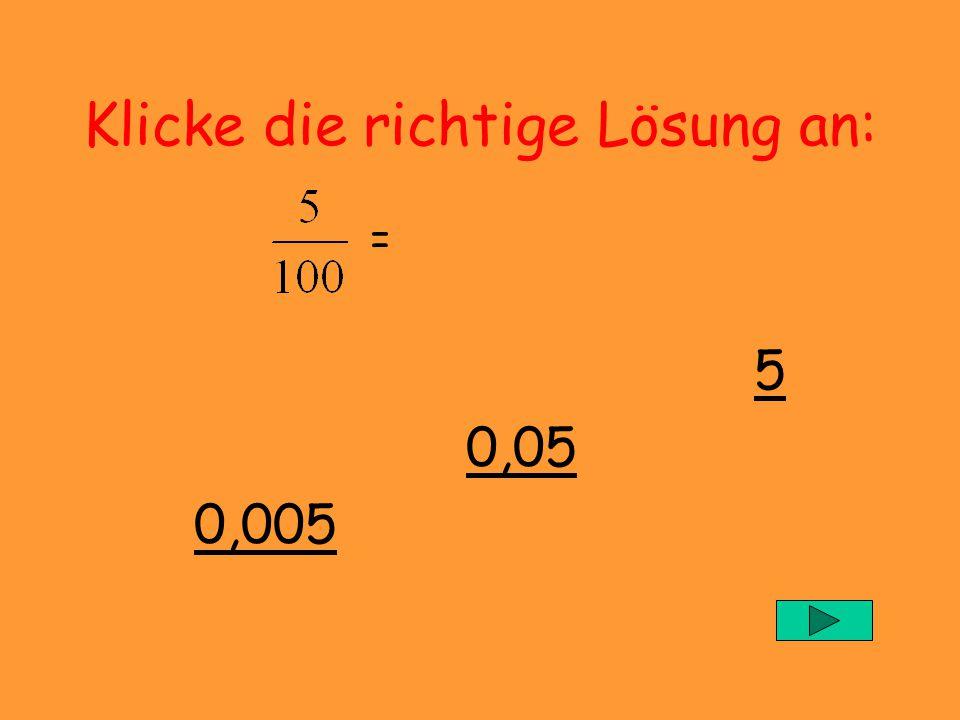 Klicke die richtige Lösung an: = 5 0,05 0,005
