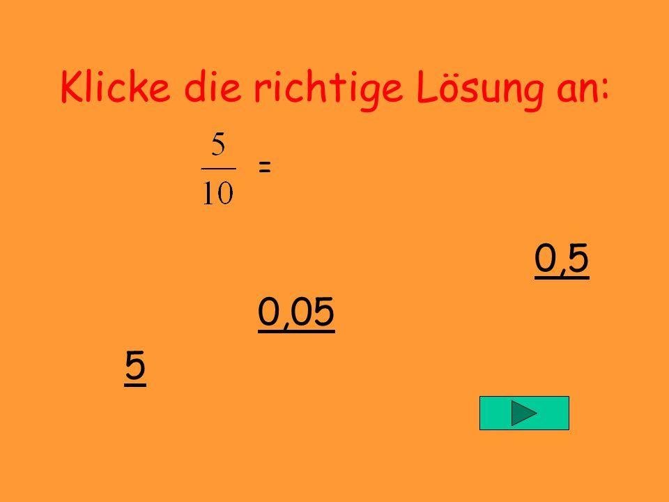 Klicke die richtige Lösung an: = 0,5 0,05 5