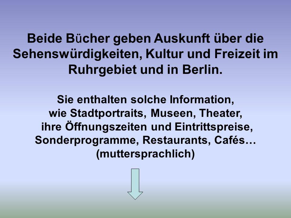 Beide B ü cher geben Auskunft über die Sehenswürdigkeiten, Kultur und Freizeit im Ruhrgebiet und in Berlin. Sie enthalten solche Information, wie Stad