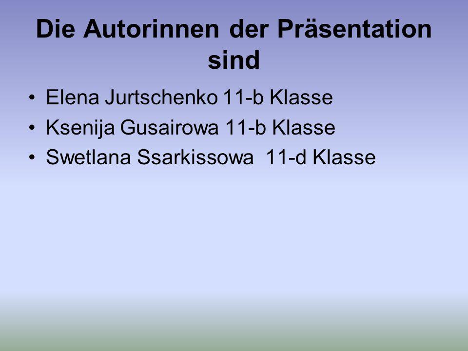 Die Autorinnen der Präsentation sind Elena Jurtschenko 11-b Klasse Ksenija Gusairowa 11-b Klasse Swetlana Ssarkissowa 11-d Klasse