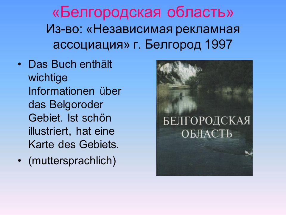 «Белгородская область» Из-во: «Независимая рекламная ассоциация» г. Белгород 1997 Das Buch enthält wichtige Informationen ü ber das Belgoroder Gebiet.