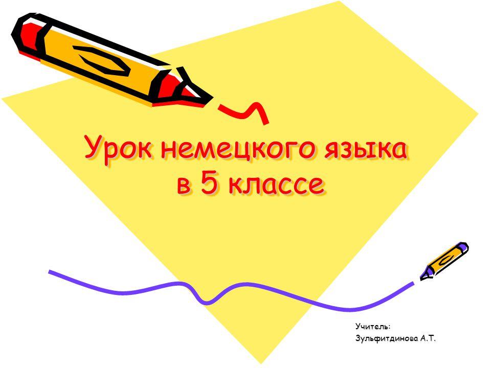 Урок немецкого языка в 5 классе Учитель: Учитель: Зульфитдинова А.Т. Зульфитдинова А.Т.