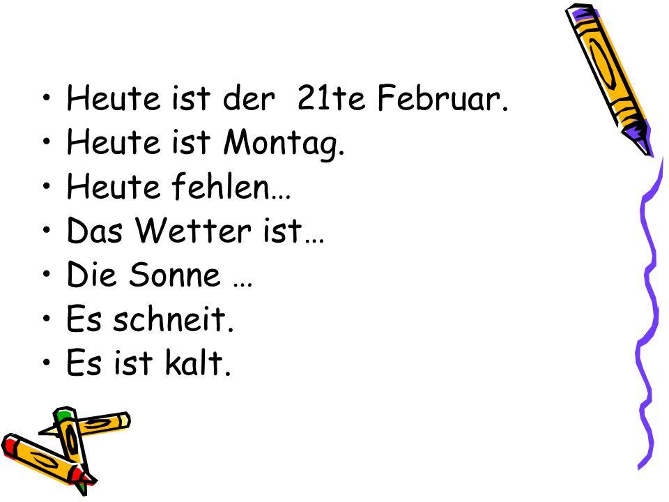 Heute ist der 21te Februar. Heute ist Montag. Heute fehlen… Das Wetter ist… Die Sonne … Es schneit. Es ist kalt.