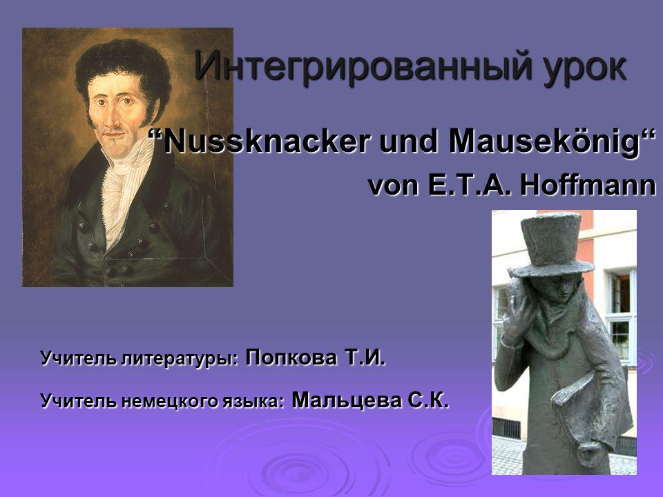 Интегрированный урок Nussknacker und Mausekönig Nussknacker und Mausekönig von E.T.A. Hoffmann Учитель литературы: Попкова Т.И. Учитель немецкого язык