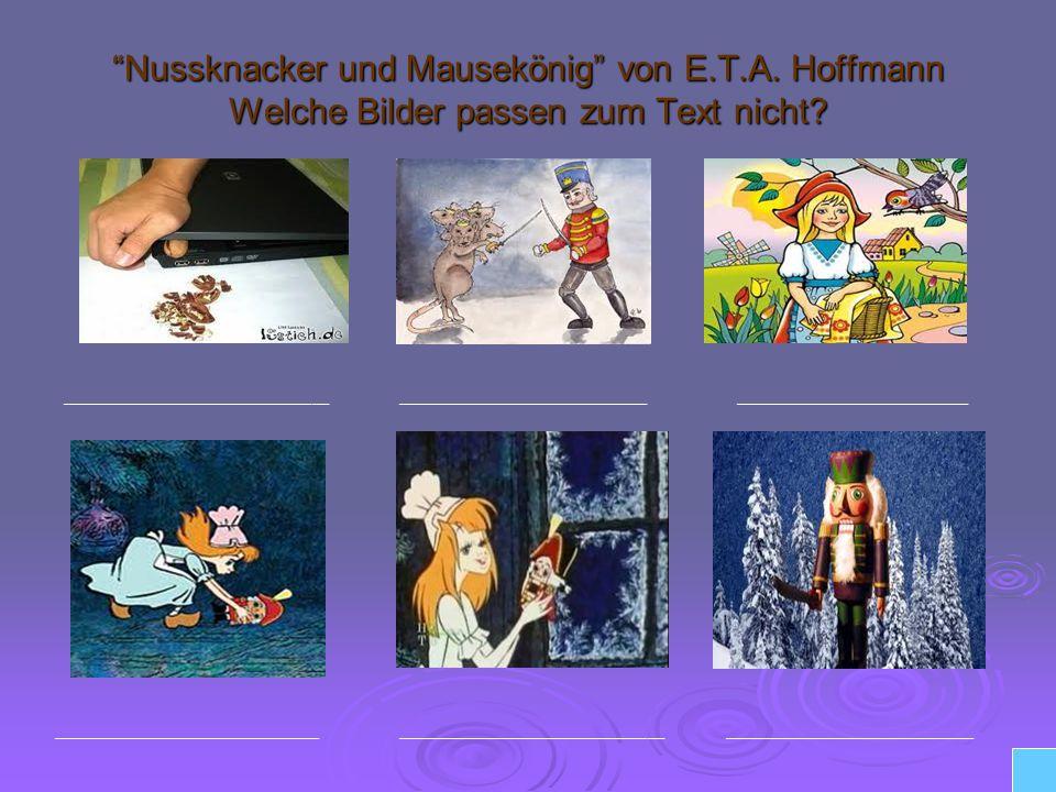 Nussknacker und Mausekönig von E.T.A. Hoffmann Welche Bilder passen zum Text nicht? ________________ _______________ ______________ ________________ _