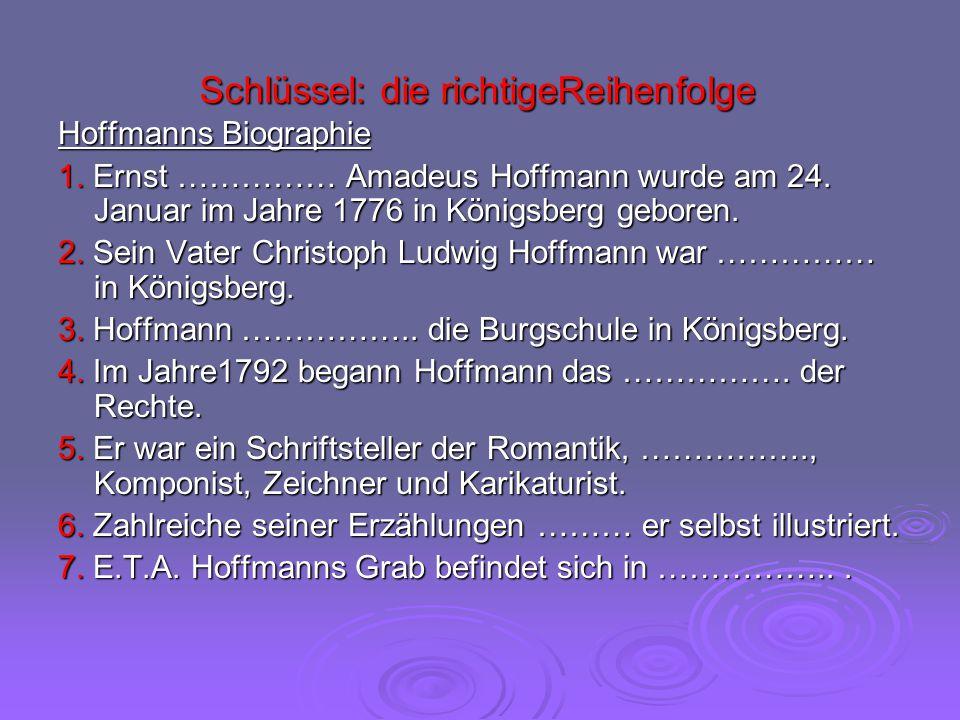 Schlüssel: die richtigeReihenfolge Hoffmanns Biographie 1. Ernst …………… Amadeus Hoffmann wurde am 24. Januar im Jahre 1776 in Königsberg geboren. 2. Se