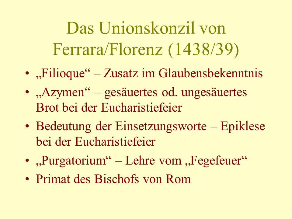 Das Unionskonzil von Ferrara/Florenz (1438/39) Filioque – Zusatz im Glaubensbekenntnis Azymen – gesäuertes od.