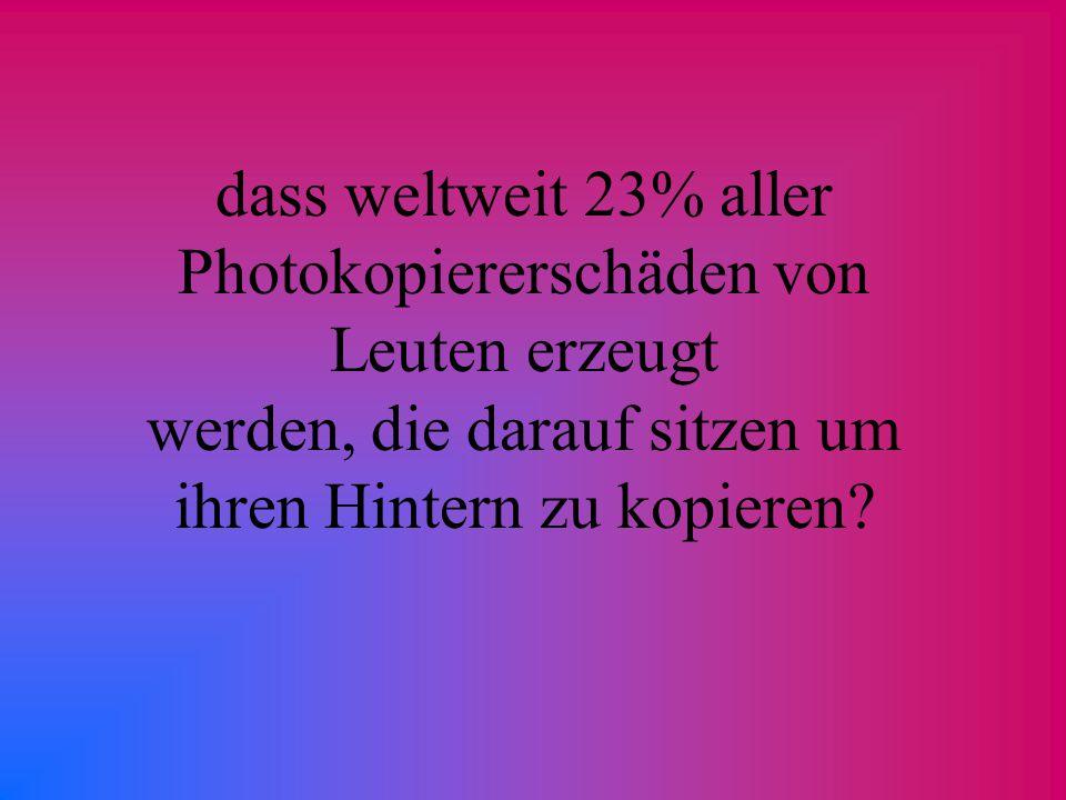 dass weltweit 23% aller Photokopiererschäden von Leuten erzeugt werden, die darauf sitzen um ihren Hintern zu kopieren?