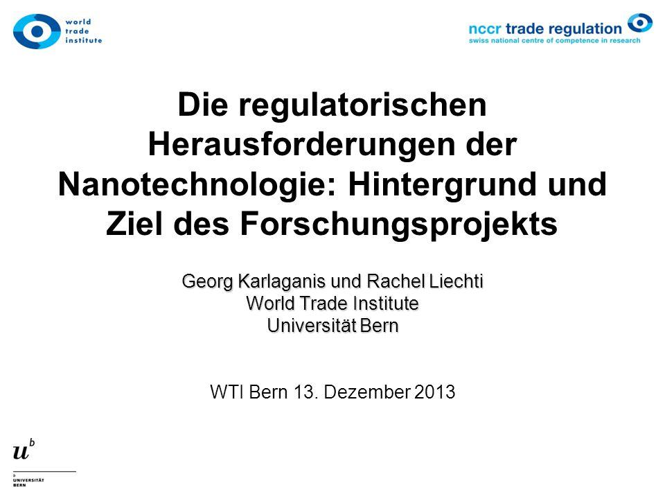 Die regulatorischen Herausforderungen der Nanotechnologie: Hintergrund und Ziel des Forschungsprojekts Georg Karlaganis und Rachel Liechti World Trade Institute Universität Bern WTI Bern 13.