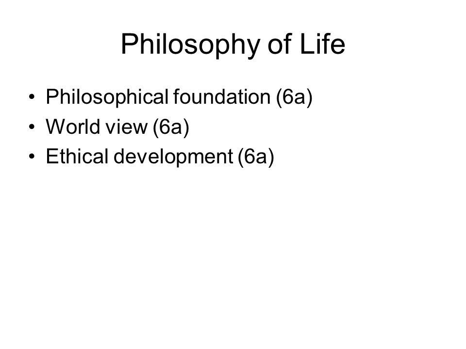 Philosophy of Life Philosophical foundation (6a) World view (6a) Ethical development (6a)