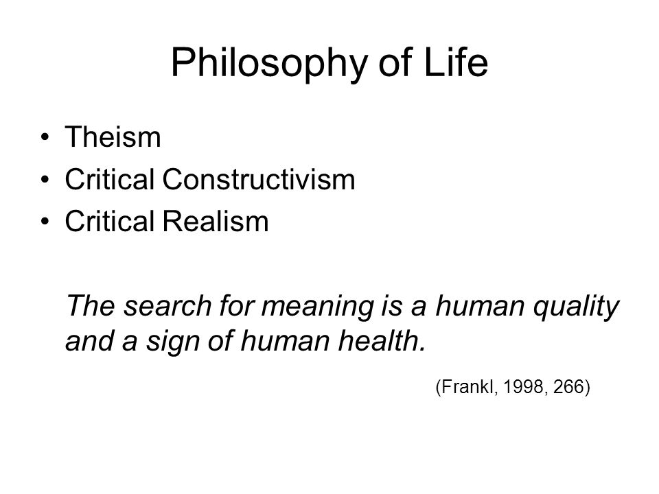 Philosophy of Life Theism Critical Constructivism Critical Realism The search for meaning is a human quality and a sign of human health.