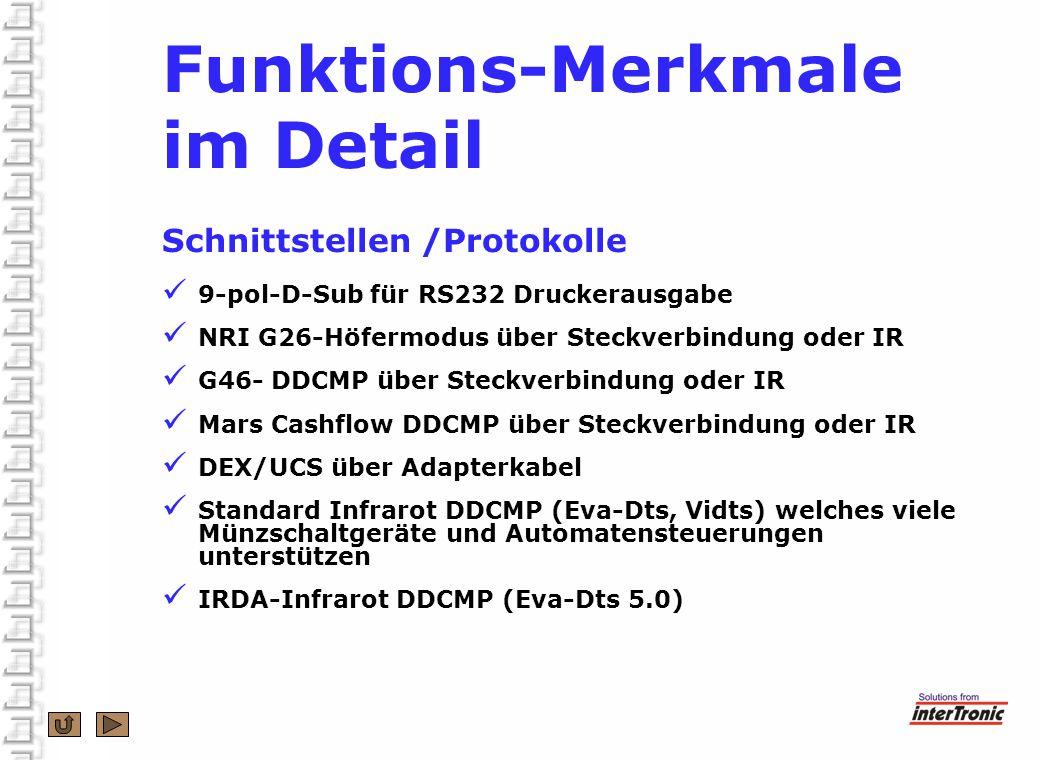 Funktions-Merkmale im Detail Schnittstellen /Protokolle 9-pol-D-Sub für RS232 Druckerausgabe NRI G26-Höfermodus über Steckverbindung oder IR G46- DDCMP über Steckverbindung oder IR Mars Cashflow DDCMP über Steckverbindung oder IR DEX/UCS über Adapterkabel Standard Infrarot DDCMP (Eva-Dts, Vidts) welches viele Münzschaltgeräte und Automatensteuerungen unterstützen IRDA-Infrarot DDCMP (Eva-Dts 5.0)