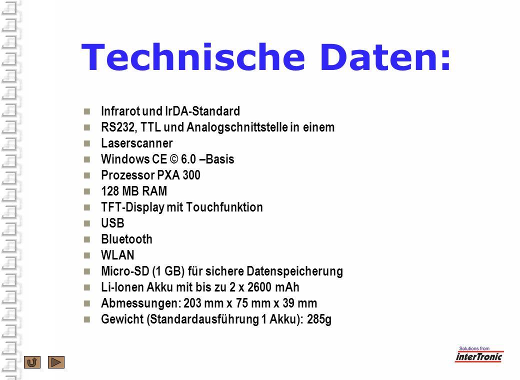 Technische Daten: Infrarot und IrDA-Standard RS232, TTL und Analogschnittstelle in einem Laserscanner Windows CE © 6.0 –Basis Prozessor PXA 300 128 MB RAM TFT-Display mit Touchfunktion USB Bluetooth WLAN Micro-SD (1 GB) für sichere Datenspeicherung Li-Ionen Akku mit bis zu 2 x 2600 mAh Abmessungen: 203 mm x 75 mm x 39 mm Gewicht (Standardausführung 1 Akku): 285g