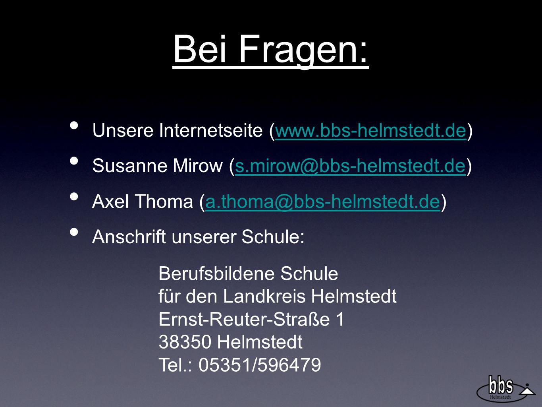 Bei Fragen: Unsere Internetseite (www.bbs-helmstedt.de)www.bbs-helmstedt.de Susanne Mirow (s.mirow@bbs-helmstedt.de)s.mirow@bbs-helmstedt.de Axel Thoma (a.thoma@bbs-helmstedt.de)a.thoma@bbs-helmstedt.de Anschrift unserer Schule: Berufsbildene Schule für den Landkreis Helmstedt Ernst-Reuter-Straße 1 38350 Helmstedt Tel.: 05351/596479