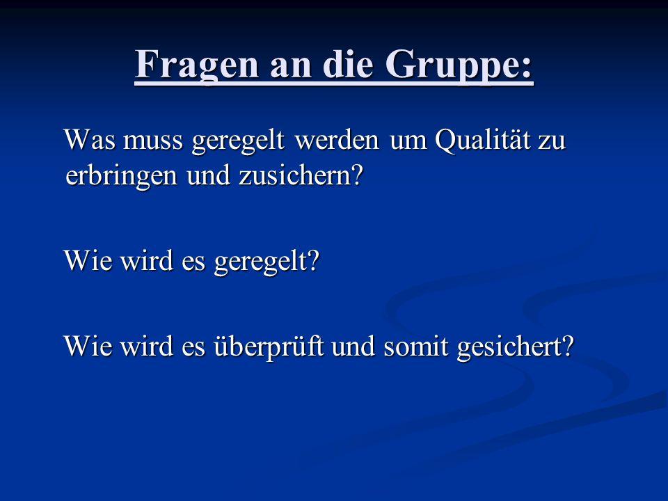 Fragen an die Gruppe: Was muss geregelt werden um Qualität zu erbringen und zusichern? Was muss geregelt werden um Qualität zu erbringen und zusichern