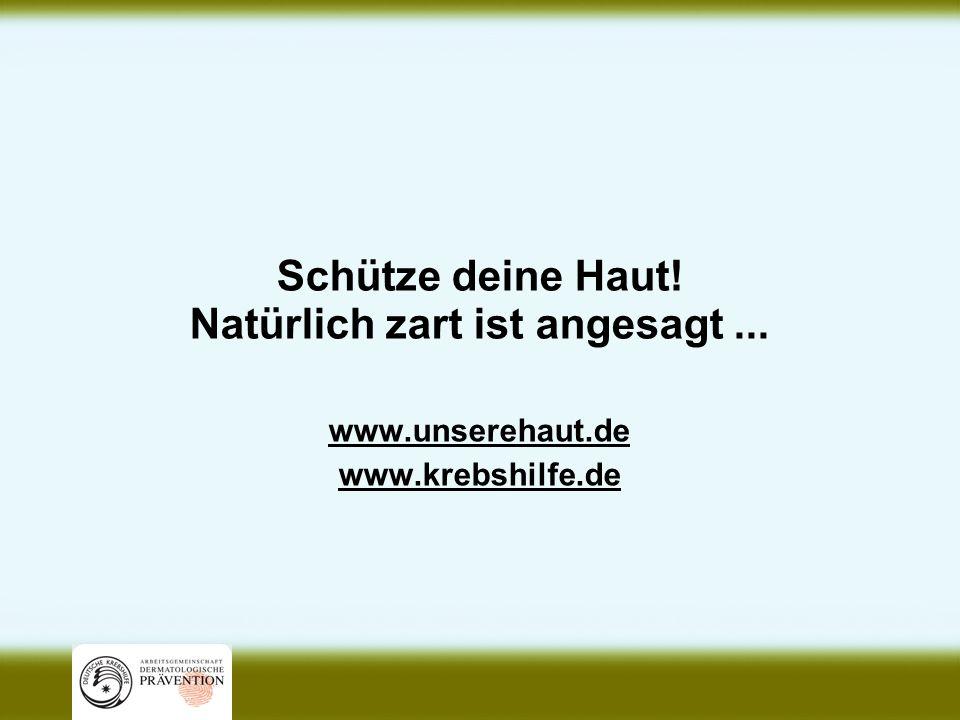 Schütze deine Haut! Natürlich zart ist angesagt... www.unserehaut.de www.krebshilfe.de