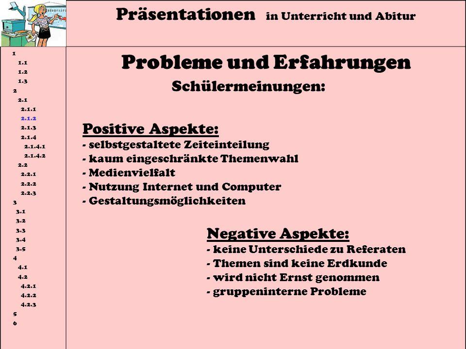 Präsentationen in Unterricht und Abitur 1 1.1 1.2 1.3 2 2.1 2.1.1 2.1.2 2.1.3 2.1.4 2.1.4.1 2.1.4.2 2.2 2.2.1 2.2.2 2.2.3 3 3.1 3.2 3.3 3.4 3.5 4 4.1 4.2 4.2.1 4.2.2 4.2.3 5 6 Probleme und Erfahrungen Schülermeinungen: Positive Aspekte: - selbstgestaltete Zeiteinteilung - kaum eingeschränkte Themenwahl - Medienvielfalt - Nutzung Internet und Computer - Gestaltungsmöglichkeiten Negative Aspekte: - keine Unterschiede zu Referaten - Themen sind keine Erdkunde - wird nicht Ernst genommen - gruppeninterne Probleme