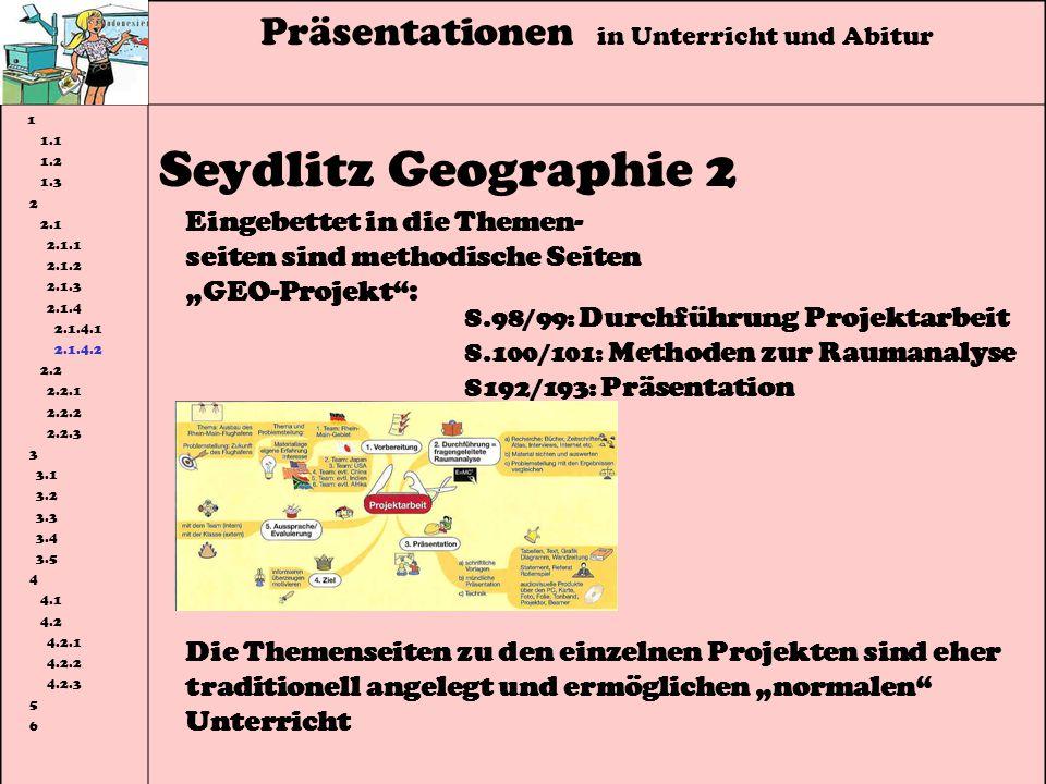 Präsentationen in Unterricht und Abitur 1 1.1 1.2 1.3 2 2.1 2.1.1 2.1.2 2.1.3 2.1.4 2.1.4.1 2.1.4.2 2.2 2.2.1 2.2.2 2.2.3 3 3.1 3.2 3.3 3.4 3.5 4 4.1 4.2 4.2.1 4.2.2 4.2.3 5 6 Seydlitz Geographie 2 Eingebettet in die Themen- seiten sind methodische Seiten GEO-Projekt: S.98/99: Durchführung Projektarbeit S.100/101: Methoden zur Raumanalyse S192/193: Präsentation Die Themenseiten zu den einzelnen Projekten sind eher traditionell angelegt und ermöglichen normalen Unterricht