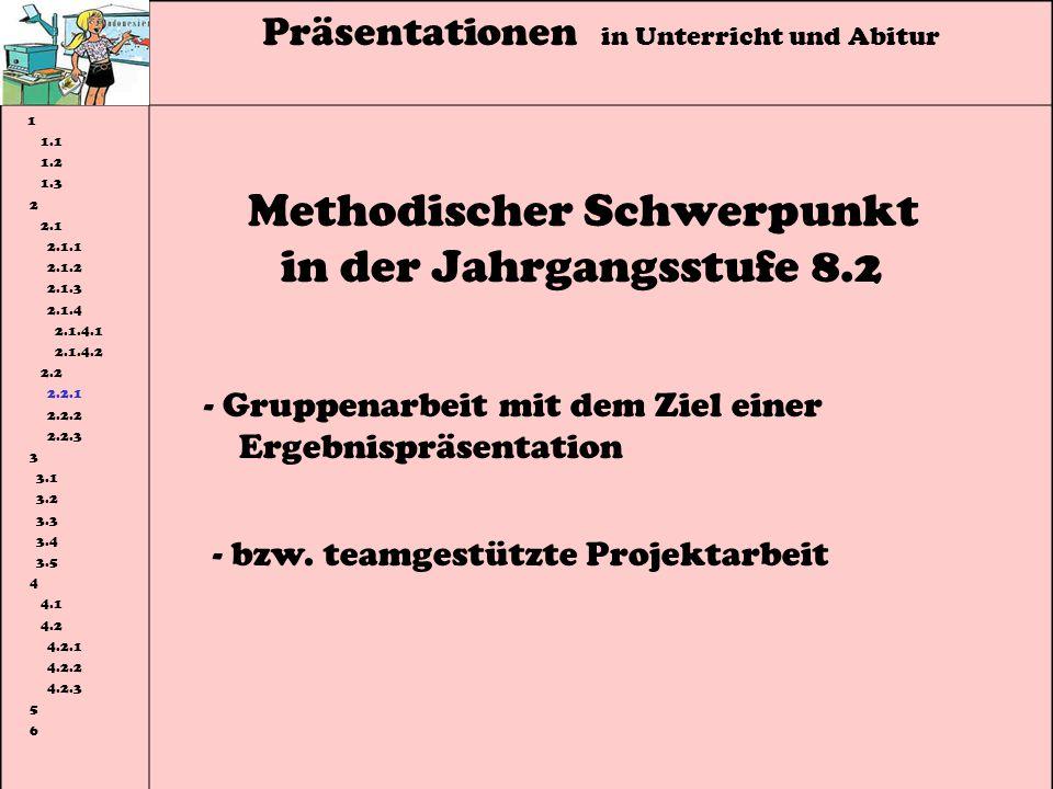 Präsentationen in Unterricht und Abitur 1 1.1 1.2 1.3 2 2.1 2.1.1 2.1.2 2.1.3 2.1.4 2.1.4.1 2.1.4.2 2.2 2.2.1 2.2.2 2.2.3 3 3.1 3.2 3.3 3.4 3.5 4 4.1 4.2 4.2.1 4.2.2 4.2.3 5 6 Methodischer Schwerpunkt in der Jahrgangsstufe 8.2 - Gruppenarbeit mit dem Ziel einer Ergebnispräsentation - bzw.