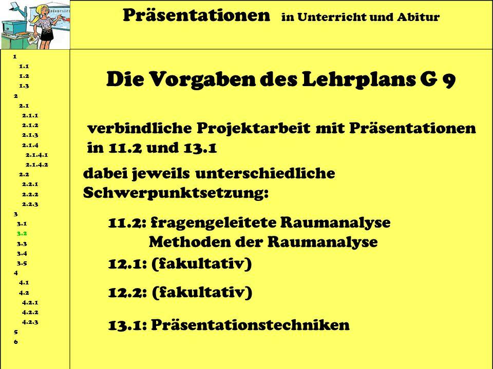 Präsentationen in Unterricht und Abitur 1 1.1 1.2 1.3 2 2.1 2.1.1 2.1.2 2.1.3 2.1.4 2.1.4.1 2.1.4.2 2.2 2.2.1 2.2.2 2.2.3 3 3.1 3.2 3.3 3.4 3.5 4 4.1 4.2 4.2.1 4.2.2 4.2.3 5 6 Die Vorgaben des Lehrplans G 9 verbindliche Projektarbeit mit Präsentationen in 11.2 und 13.1 dabei jeweils unterschiedliche Schwerpunktsetzung: 11.2: fragengeleitete Raumanalyse Methoden der Raumanalyse 12.1: (fakultativ) 12.2: (fakultativ) 13.1: Präsentationstechniken