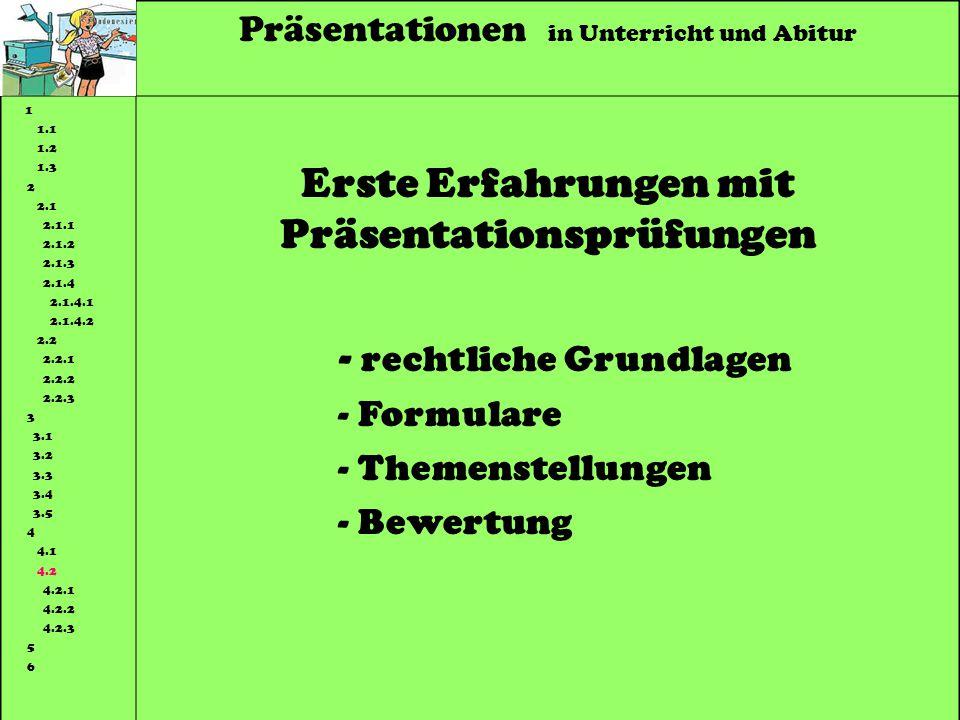 Präsentationen in Unterricht und Abitur 1 1.1 1.2 1.3 2 2.1 2.1.1 2.1.2 2.1.3 2.1.4 2.1.4.1 2.1.4.2 2.2 2.2.1 2.2.2 2.2.3 3 3.1 3.2 3.3 3.4 3.5 4 4.1 4.2 4.2.1 4.2.2 4.2.3 5 6 Erste Erfahrungen mit Präsentationsprüfungen - rechtliche Grundlagen - Formulare - Themenstellungen - Bewertung